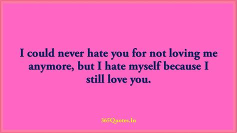 I could never hate you for not loving me anymore but I