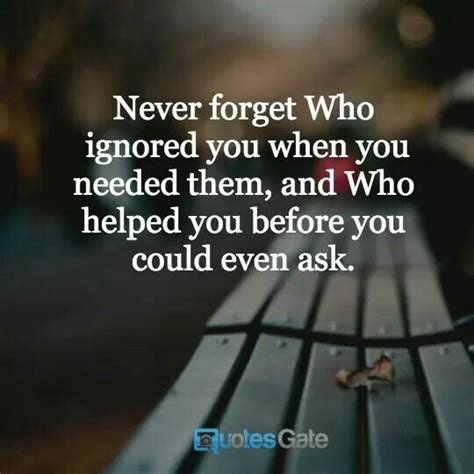 Never forget who ignored you when you needed them, and who